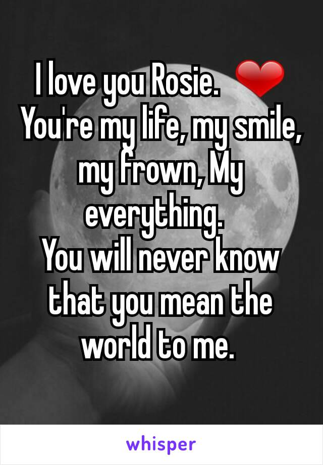 I love you Rosie.  ❤ You're my life, my smile, my frown, My everything.   You will never know that you mean the world to me.