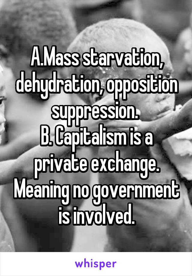 A.Mass starvation, dehydration, opposition suppression.  B. Capitalism is a private exchange. Meaning no government is involved.