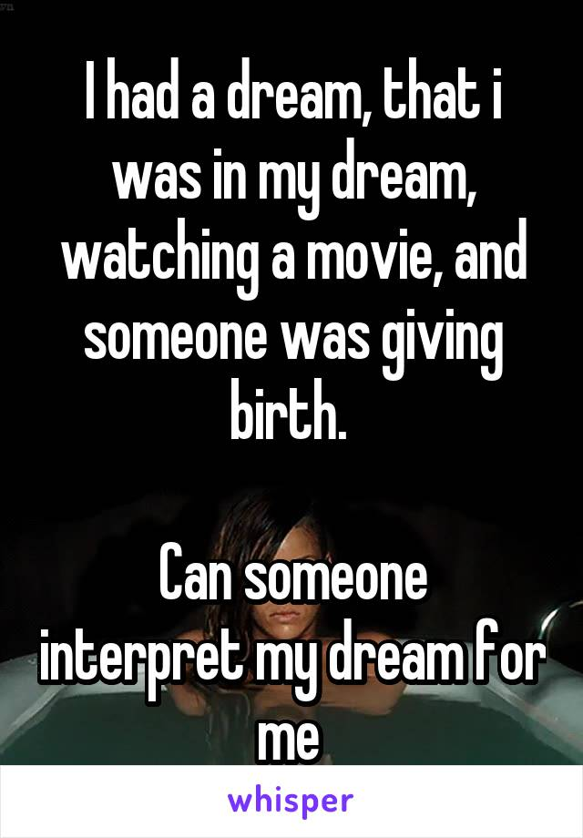 I had a dream, that i was in my dream, watching a movie, and someone was giving birth.   Can someone interpret my dream for me