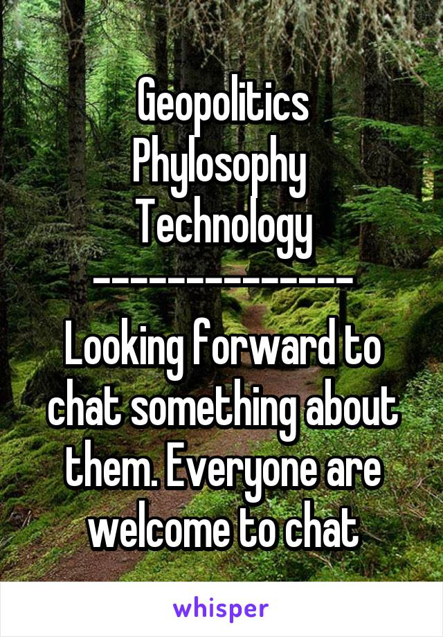 Geopolitics Phylosophy  Technology -------------- Looking forward to chat something about them. Everyone are welcome to chat
