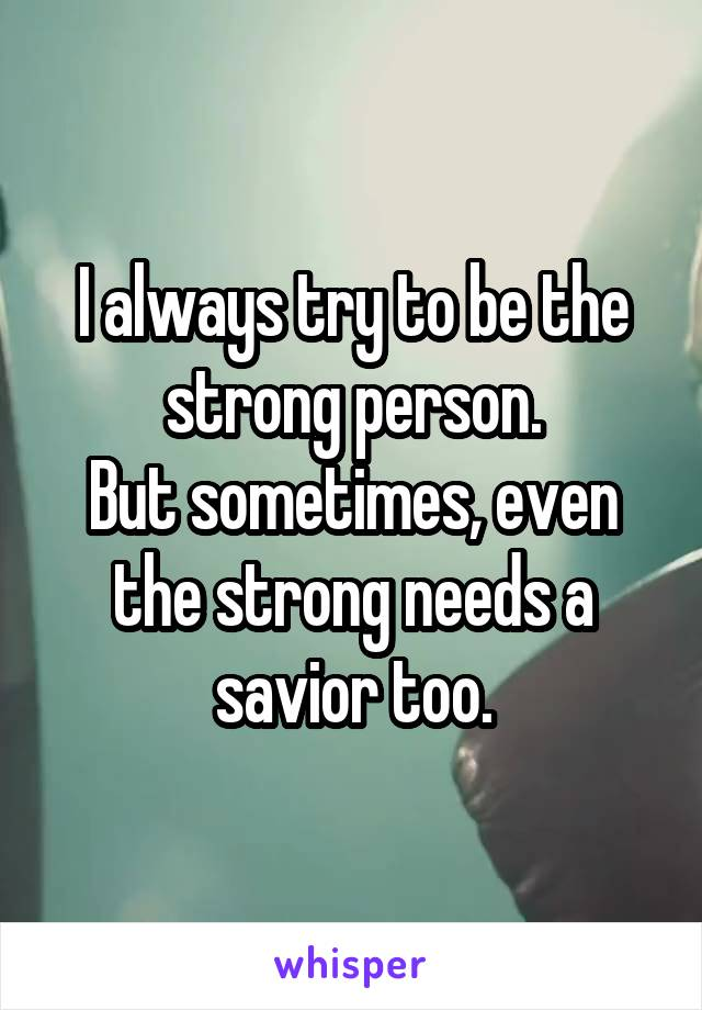 I always try to be the strong person. But sometimes, even the strong needs a savior too.