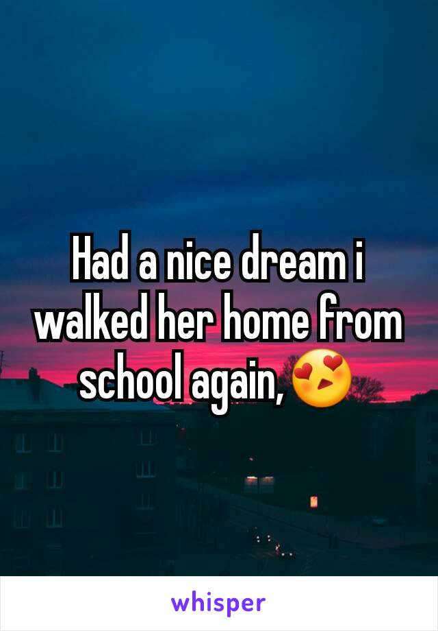 Had a nice dream i walked her home from school again,😍