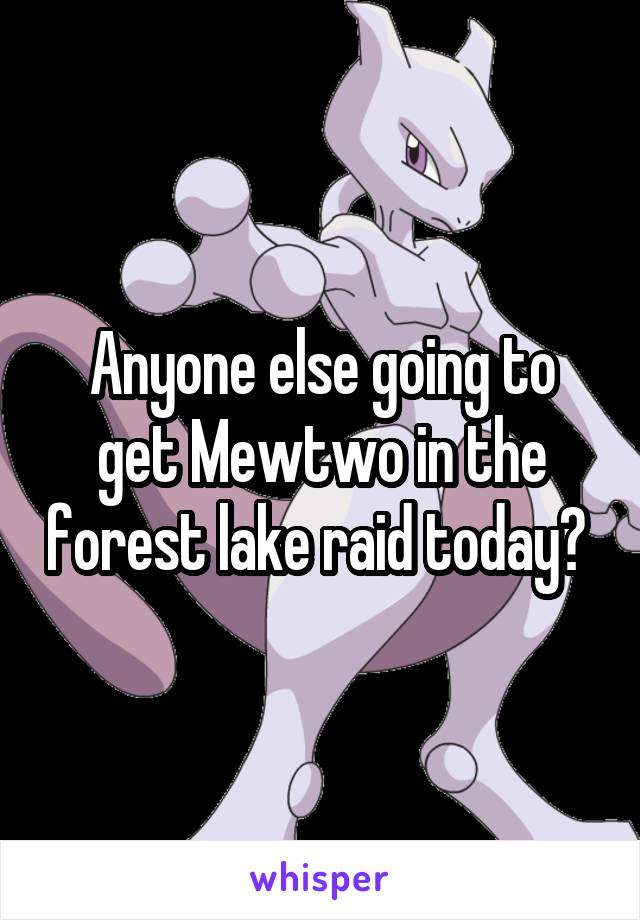 Anyone else going to get Mewtwo in the forest lake raid today?