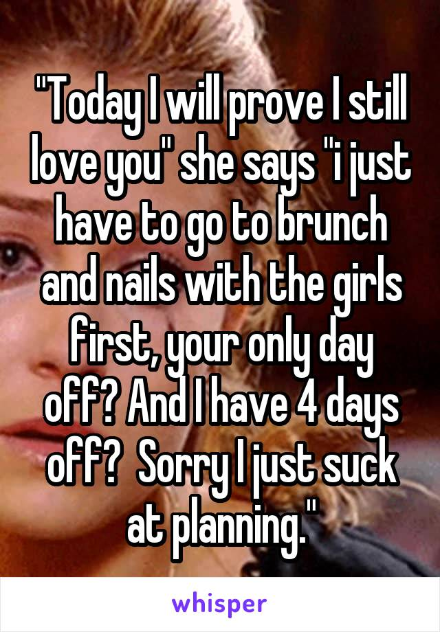 """""""Today I will prove I still love you"""" she says """"i just have to go to brunch and nails with the girls first, your only day off? And I have 4 days off?  Sorry I just suck at planning."""""""