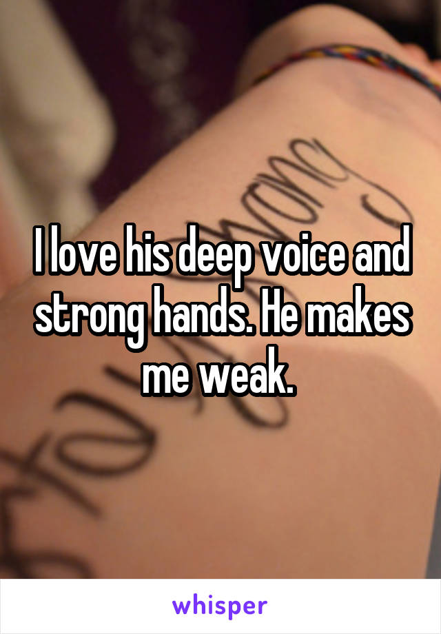 I love his deep voice and strong hands. He makes me weak.