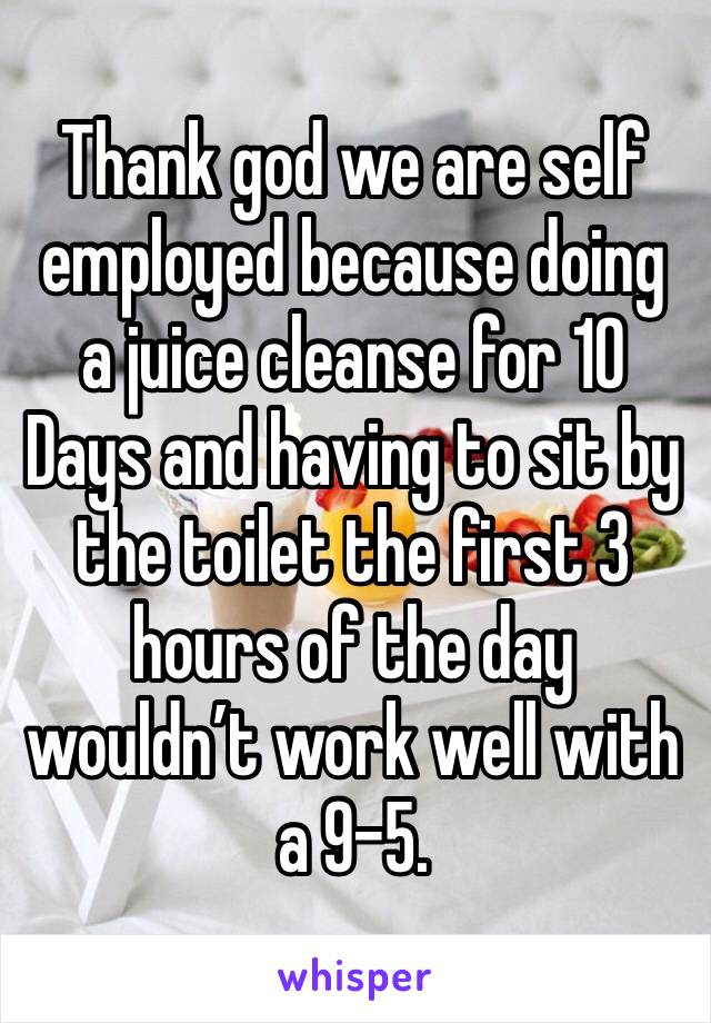 Thank god we are self employed because doing a juice cleanse for 10 Days and having to sit by the toilet the first 3 hours of the day wouldn't work well with a 9-5.