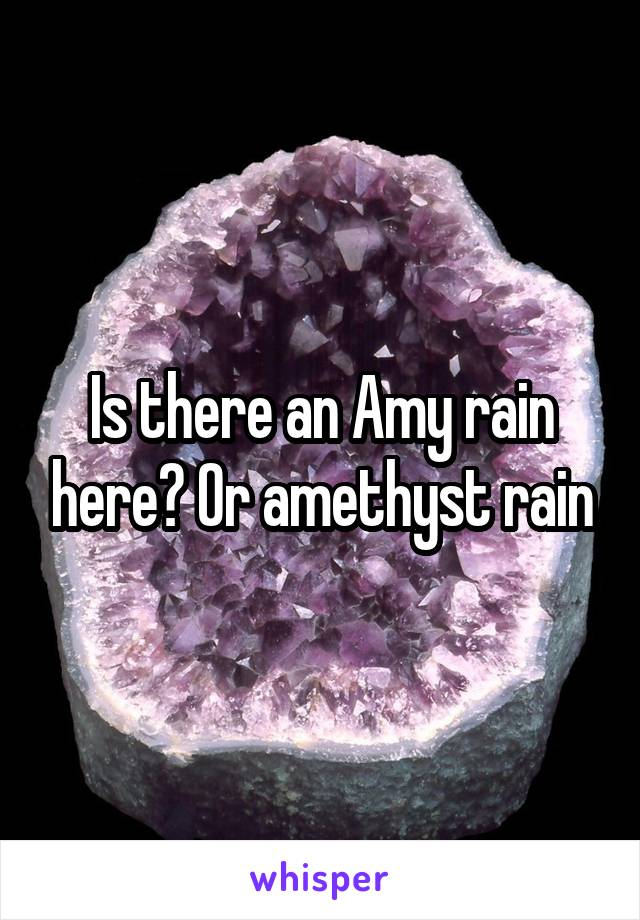 Is there an Amy rain here? Or amethyst rain