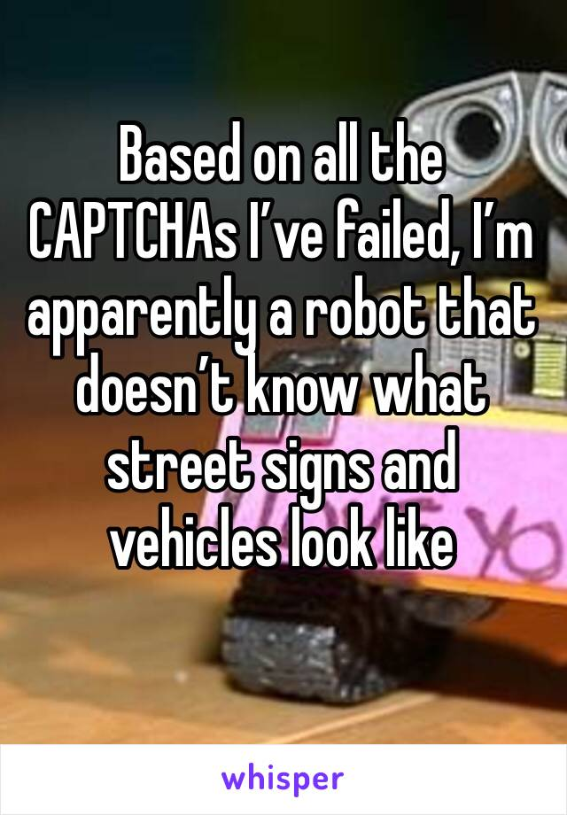 Based on all the CAPTCHAs I've failed, I'm apparently a robot that doesn't know what street signs and vehicles look like
