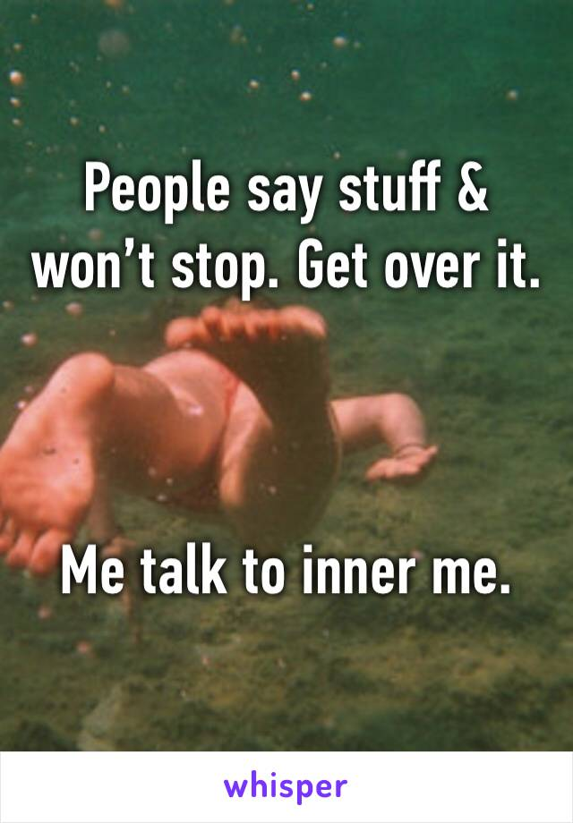 People say stuff & won't stop. Get over it.    Me talk to inner me.
