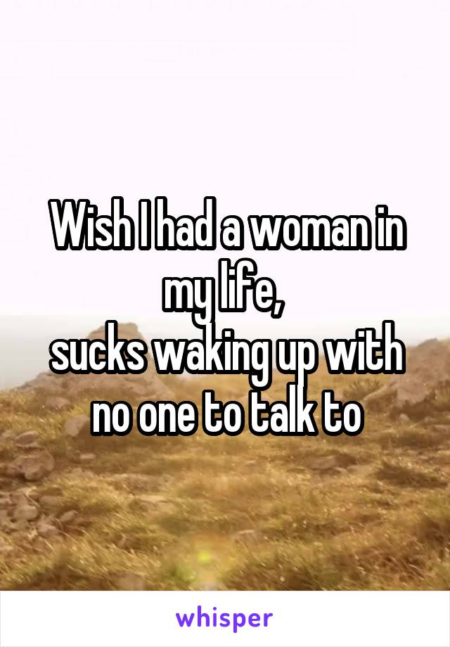 Wish I had a woman in my life,  sucks waking up with no one to talk to