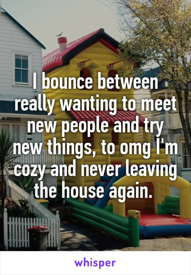 I bounce between really wanting to meet new people and try new things, to omg I'm cozy and never leaving the house again.