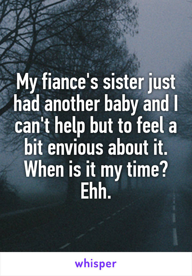 My fiance's sister just had another baby and I can't help but to feel a bit envious about it. When is it my time? Ehh.