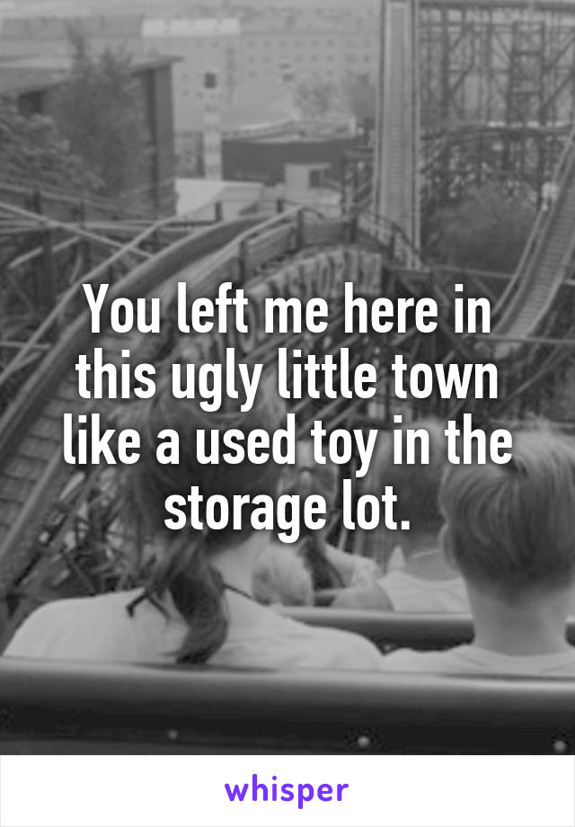You left me here in this ugly little town like a used toy in the storage lot.