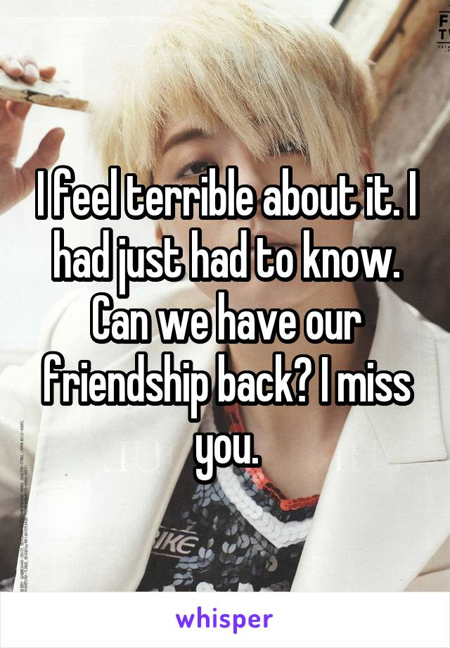 I feel terrible about it. I had just had to know. Can we have our friendship back? I miss you.