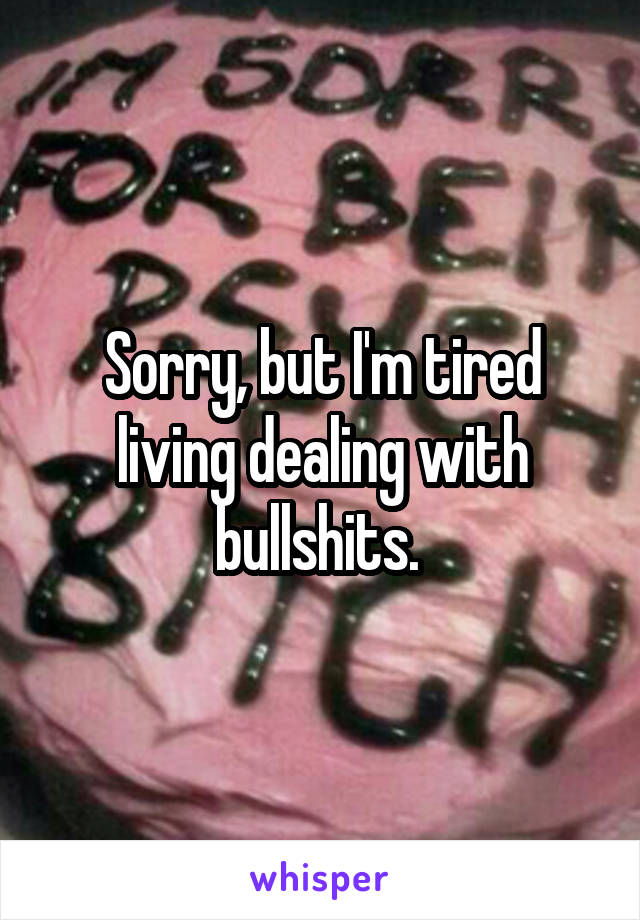 Sorry, but I'm tired living dealing with bullshits.