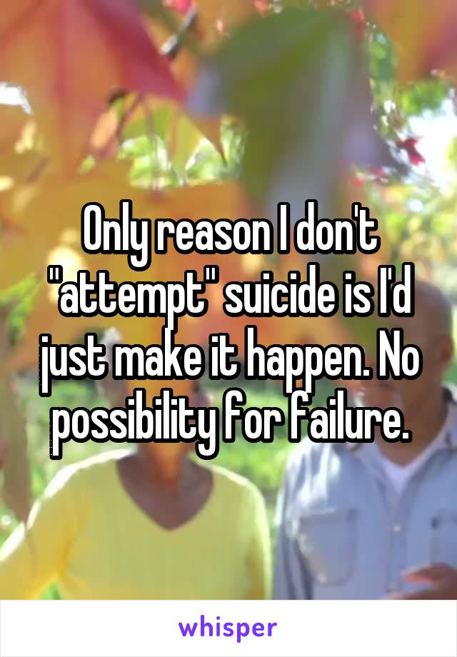 """Only reason I don't """"attempt"""" suicide is I'd just make it happen. No possibility for failure."""