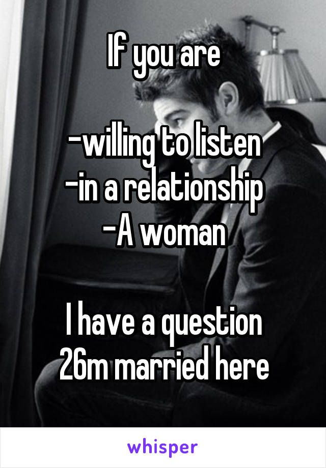 If you are  -willing to listen -in a relationship -A woman  I have a question 26m married here