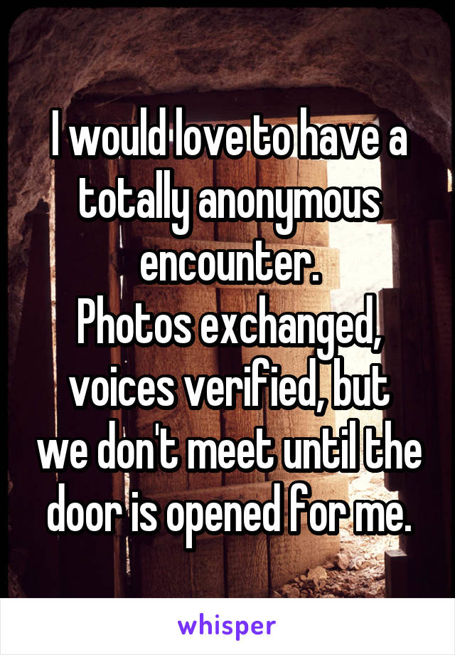 I would love to have a totally anonymous encounter. Photos exchanged, voices verified, but we don't meet until the door is opened for me.