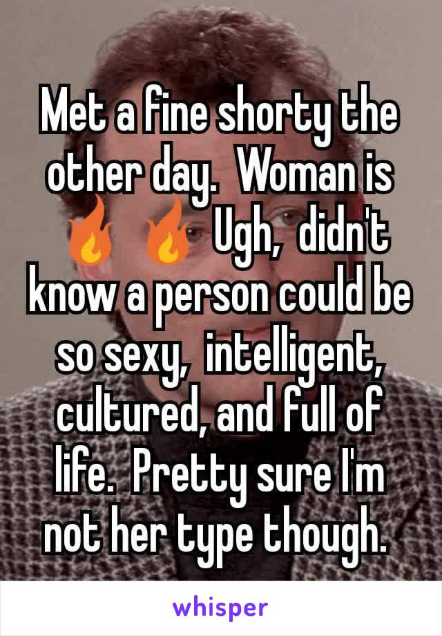 Met a fine shorty the other day.  Woman is 🔥🔥 Ugh,  didn't know a person could be so sexy,  intelligent, cultured, and full of life.  Pretty sure I'm not her type though.