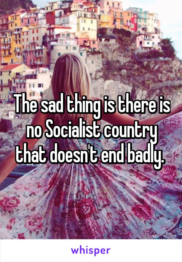 The sad thing is there is no Socialist country that doesn't end badly.