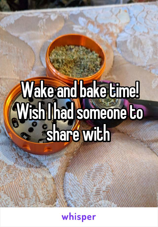 Wake and bake time! Wish I had someone to share with