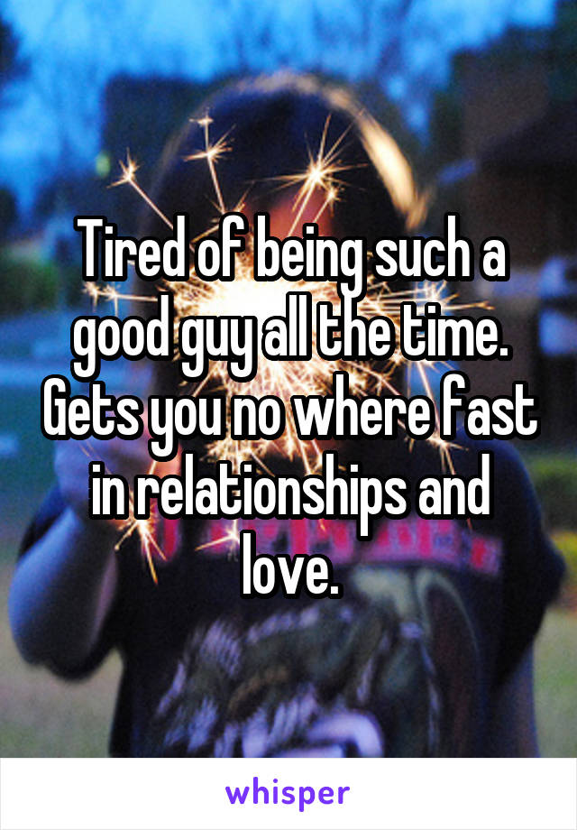Tired of being such a good guy all the time. Gets you no where fast in relationships and love.