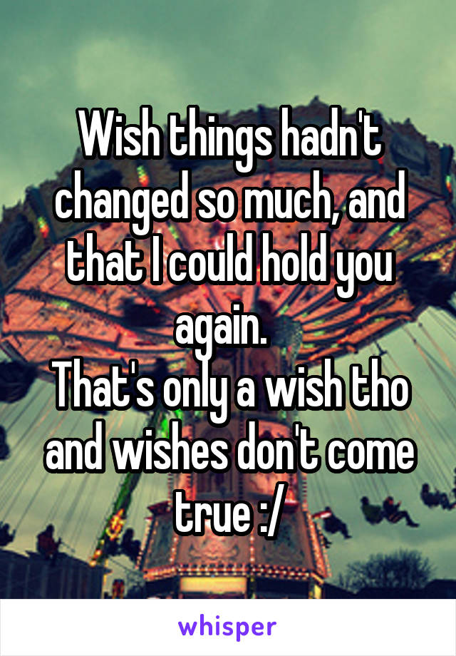 Wish things hadn't changed so much, and that I could hold you again.   That's only a wish tho and wishes don't come true :/