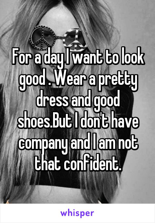 For a day I want to look good . Wear a pretty dress and good shoes.But I don't have company and I am not that confident.