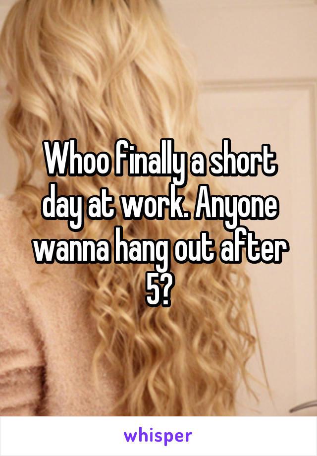 Whoo finally a short day at work. Anyone wanna hang out after 5?