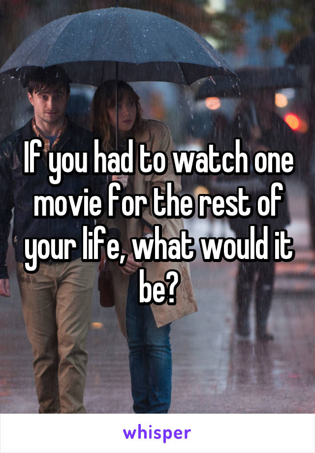 If you had to watch one movie for the rest of your life, what would it be?