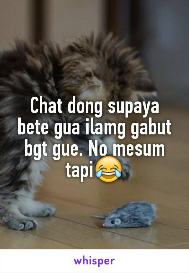 Chat dong supaya bete gua ilamg gabut bgt gue. No mesum tapi😂
