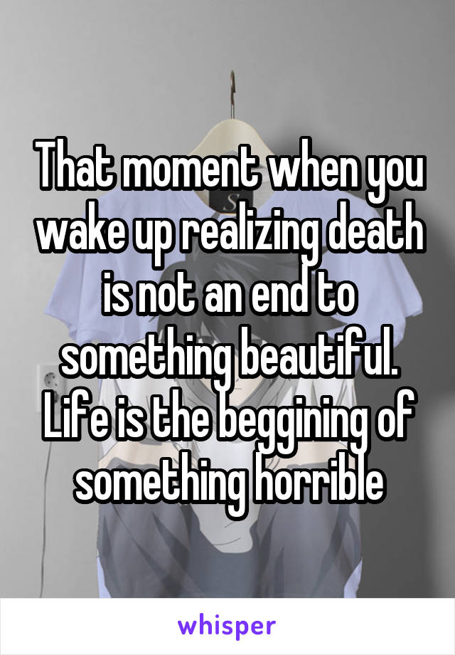 That moment when you wake up realizing death is not an end to something beautiful. Life is the beggining of something horrible