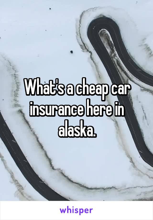 What's a cheap car insurance here in alaska.