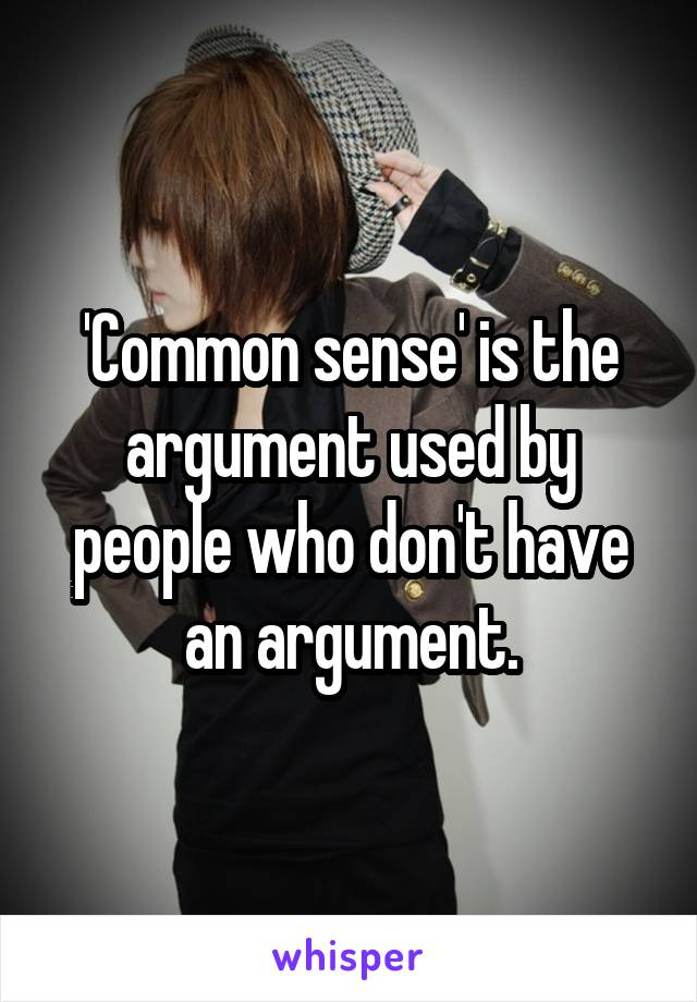 'Common sense' is the argument used by people who don't have an argument.
