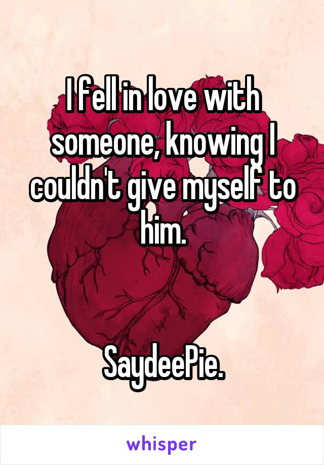 I fell in love with someone, knowing I couldn't give myself to him.   SaydeePie.