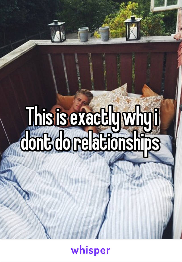 This is exactly why i dont do relationships