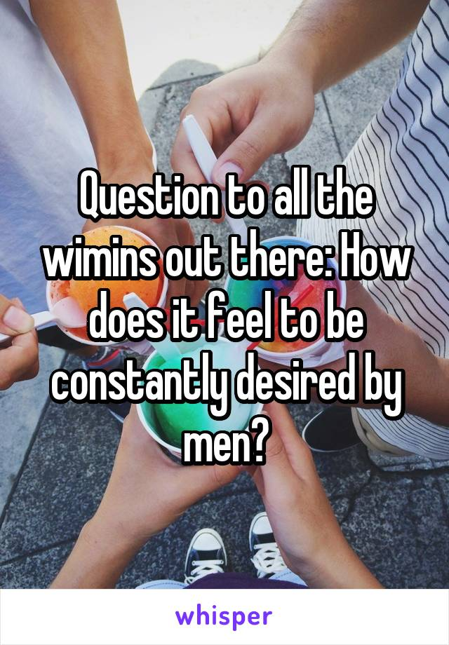 Question to all the wimins out there: How does it feel to be constantly desired by men?
