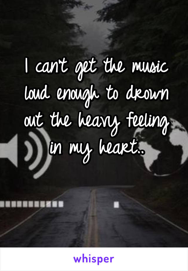 I can't get the music loud enough to drown out the heavy feeling in my heart..
