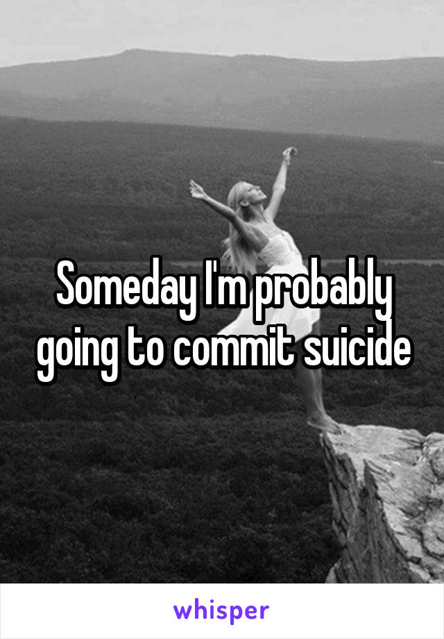 Someday I'm probably going to commit suicide