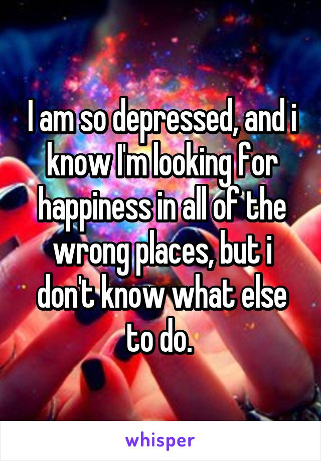 I am so depressed, and i know I'm looking for happiness in all of the wrong places, but i don't know what else to do.