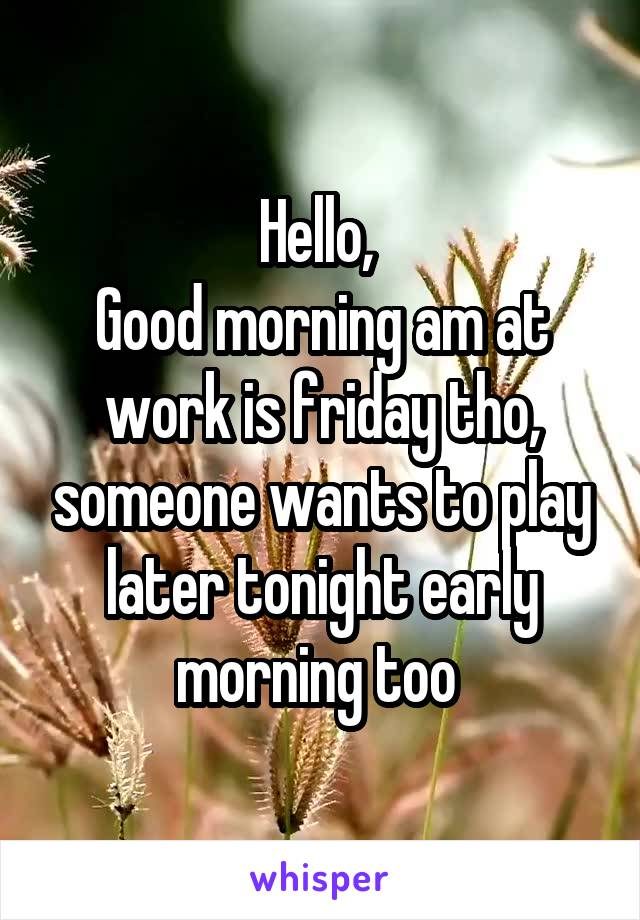 Hello,  Good morning am at work is friday tho, someone wants to play later tonight early morning too