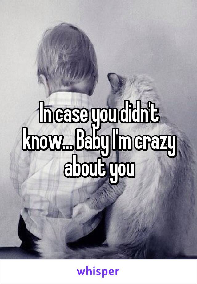 In case you didn't know... Baby I'm crazy about you