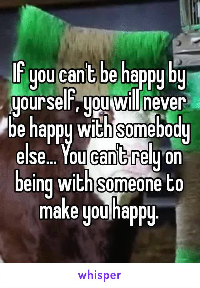 If you can't be happy by yourself, you will never be happy with somebody else… You can't rely on being with someone to make you happy.
