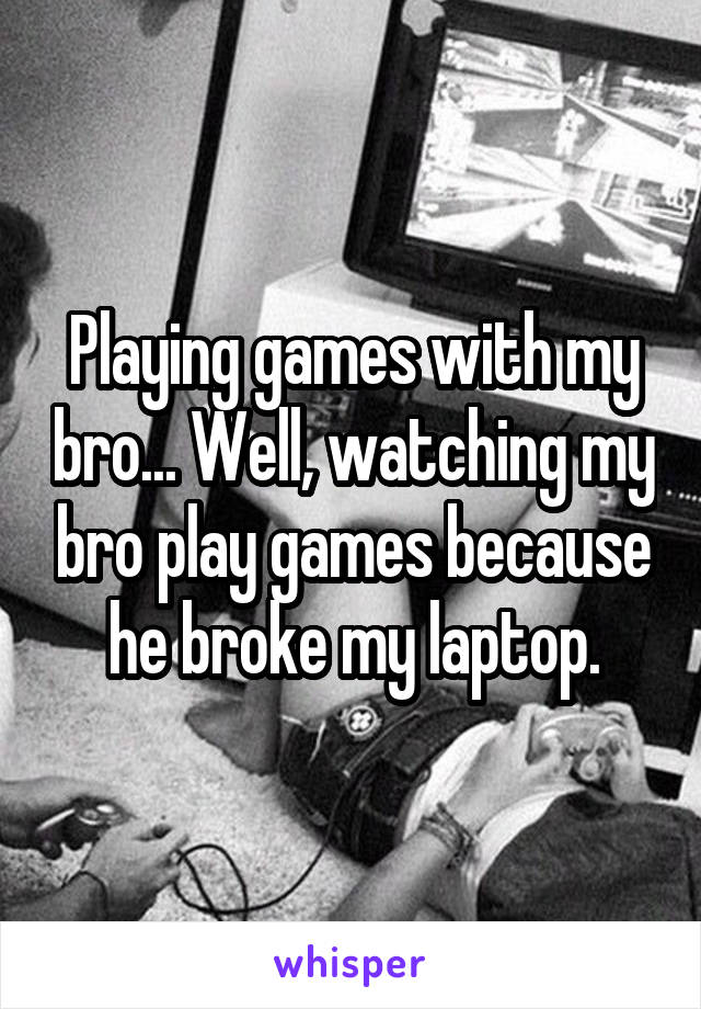 Playing games with my bro... Well, watching my bro play games because he broke my laptop.