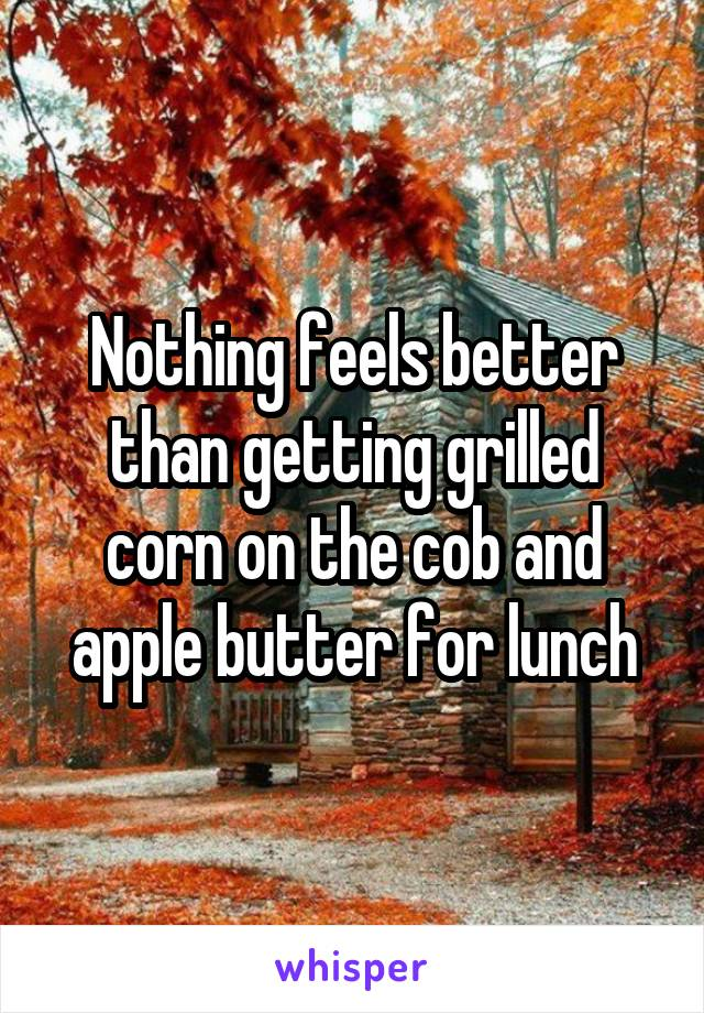 Nothing feels better than getting grilled corn on the cob and apple butter for lunch