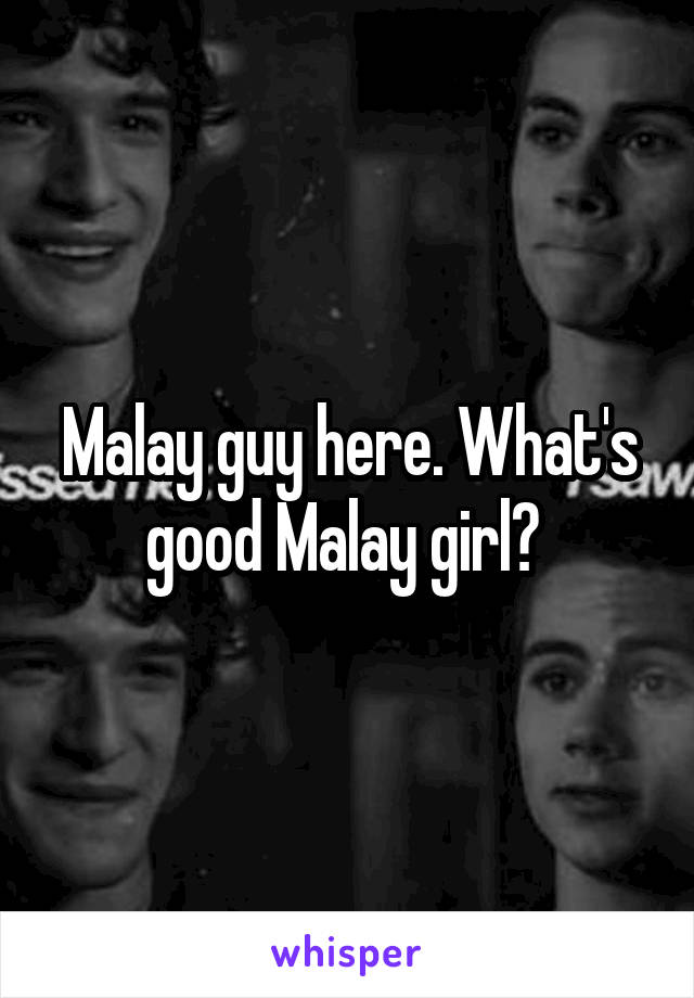 Malay guy here. What's good Malay girl?
