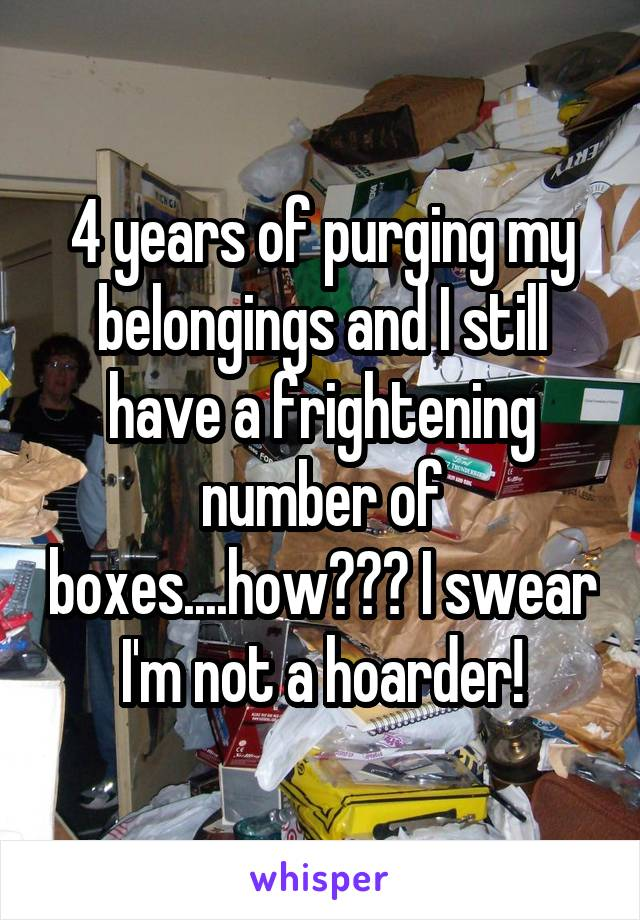 4 years of purging my belongings and I still have a frightening number of boxes....how??? I swear I'm not a hoarder!