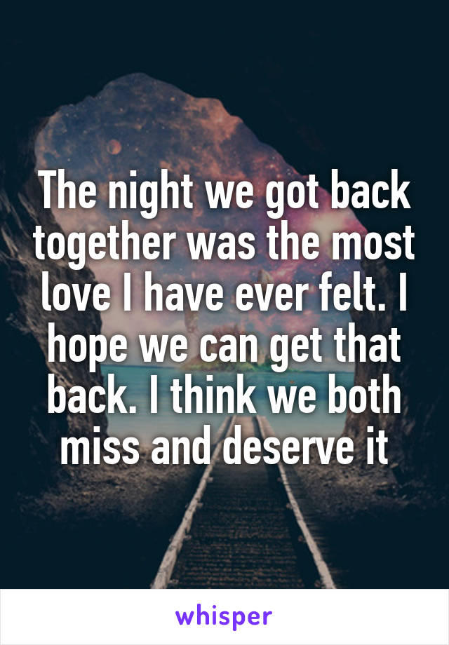 The night we got back together was the most love I have ever felt. I hope we can get that back. I think we both miss and deserve it