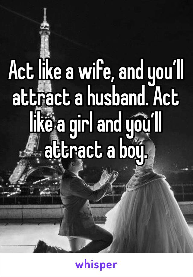 Act like a wife, and you'll attract a husband. Act like a girl and you'll attract a boy.
