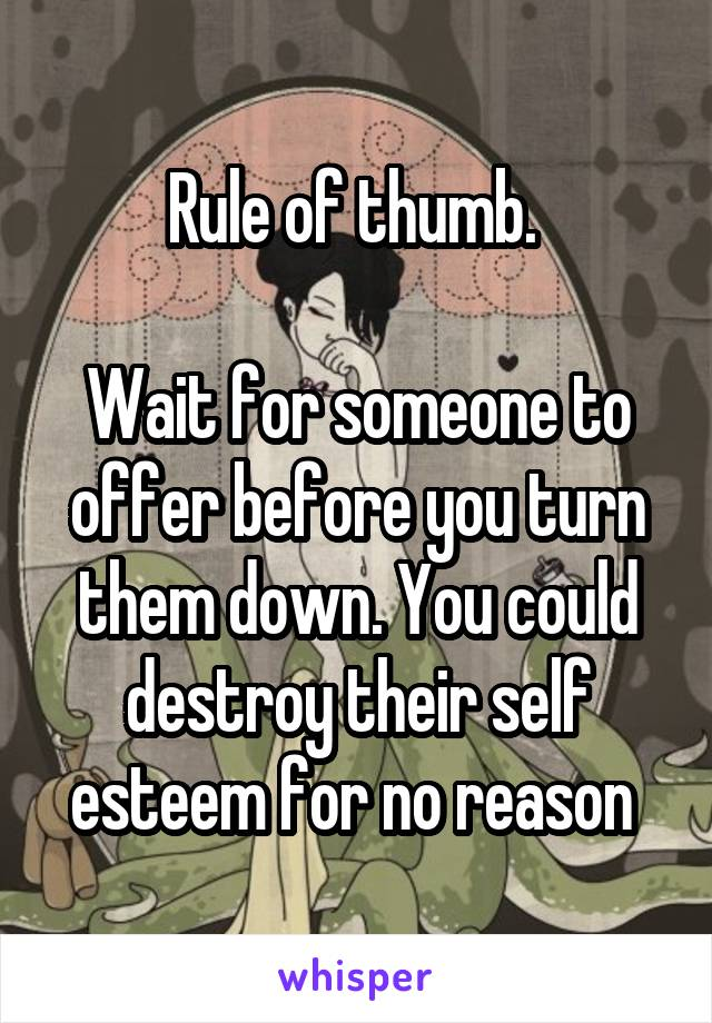 Rule of thumb.   Wait for someone to offer before you turn them down. You could destroy their self esteem for no reason